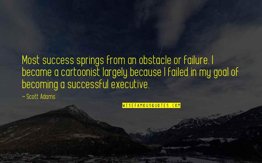 Cartoonist Quotes By Scott Adams: Most success springs from an obstacle or failure.