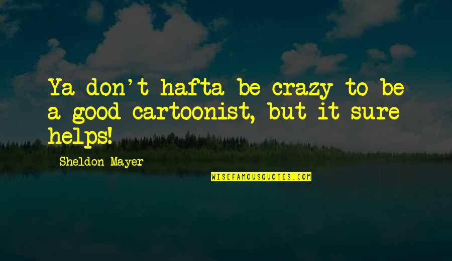 Cartoonist Quotes By Sheldon Mayer: Ya don't hafta be crazy to be a