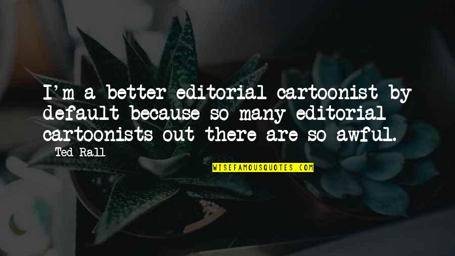 Cartoonist Quotes By Ted Rall: I'm a better editorial cartoonist by default because