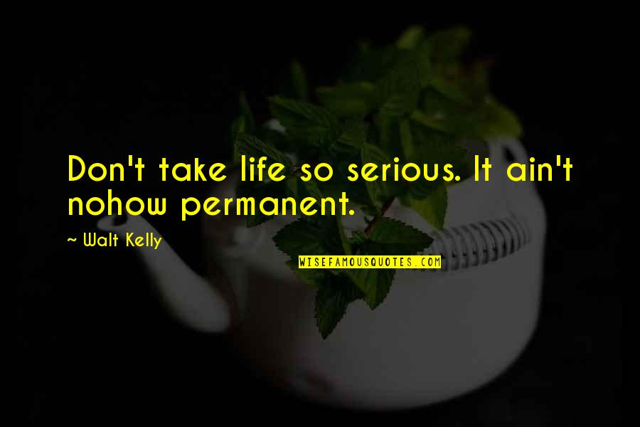 Cartoonist Quotes By Walt Kelly: Don't take life so serious. It ain't nohow