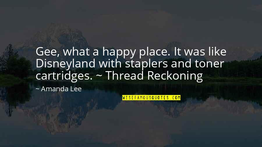 Cartridges Quotes By Amanda Lee: Gee, what a happy place. It was like