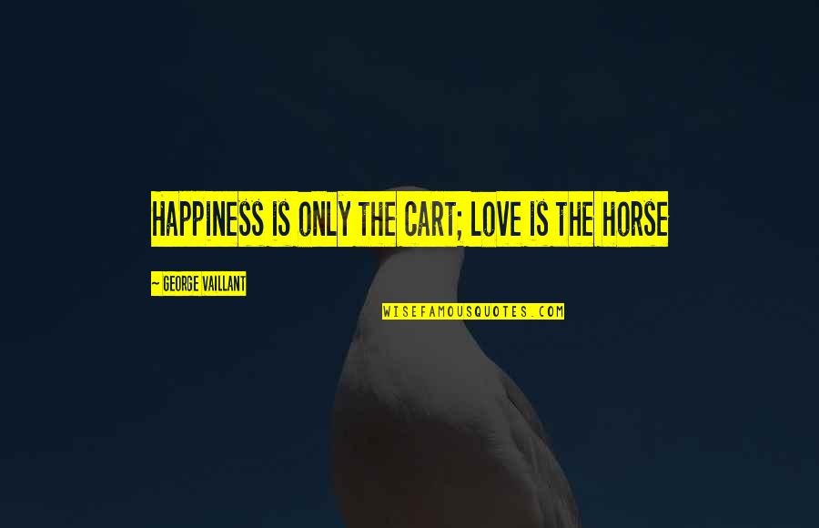 Carts Quotes By George Vaillant: Happiness is only the cart; love is the