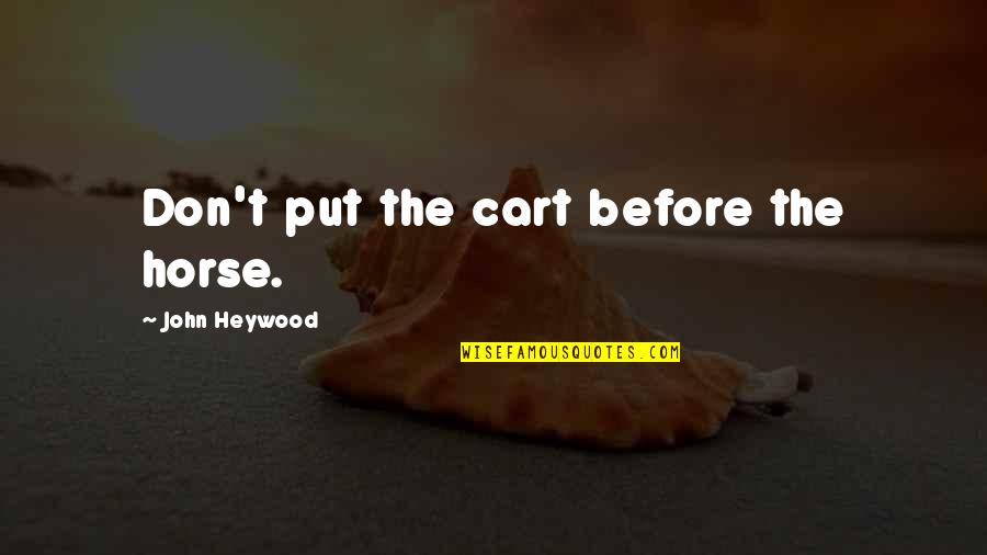 Carts Quotes By John Heywood: Don't put the cart before the horse.