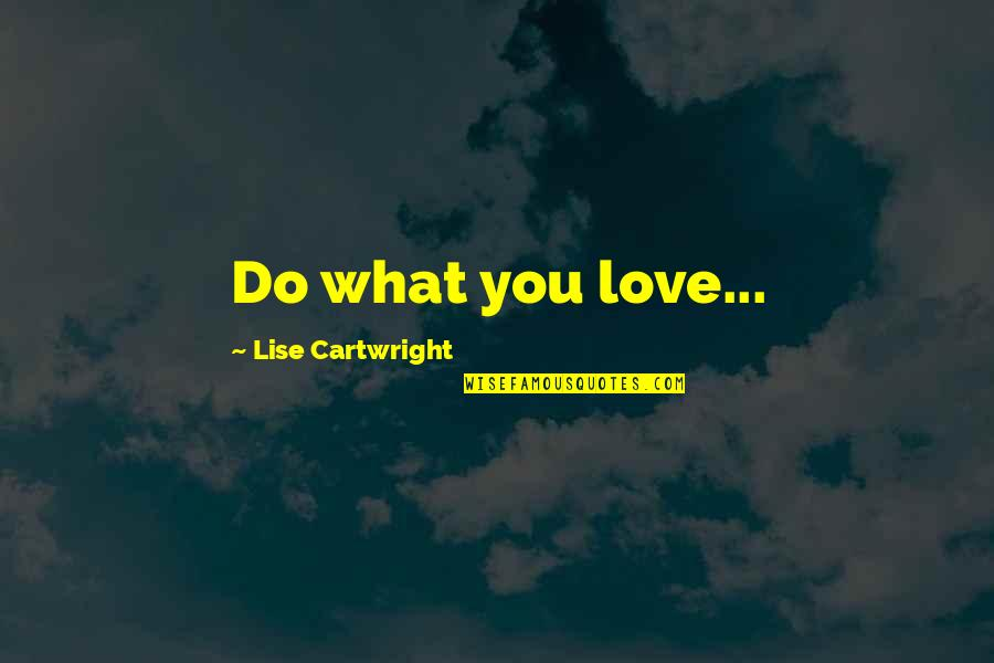 Cartwright Quotes By Lise Cartwright: Do what you love...