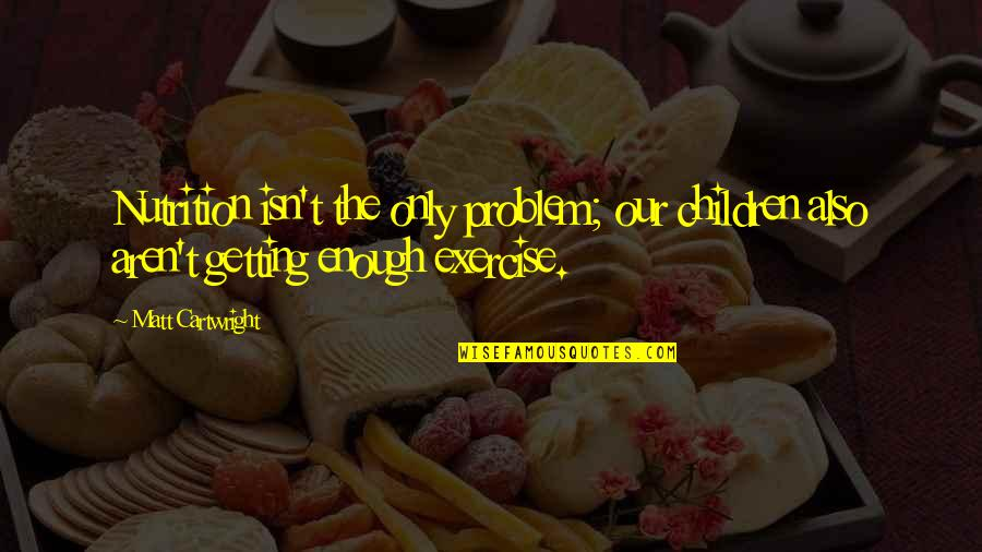Cartwright Quotes By Matt Cartwright: Nutrition isn't the only problem; our children also