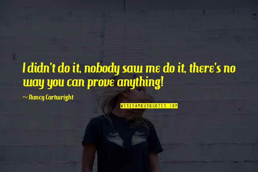Cartwright Quotes By Nancy Cartwright: I didn't do it, nobody saw me do