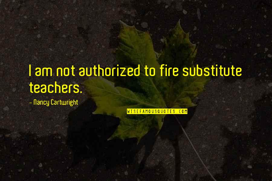 Cartwright Quotes By Nancy Cartwright: I am not authorized to fire substitute teachers.