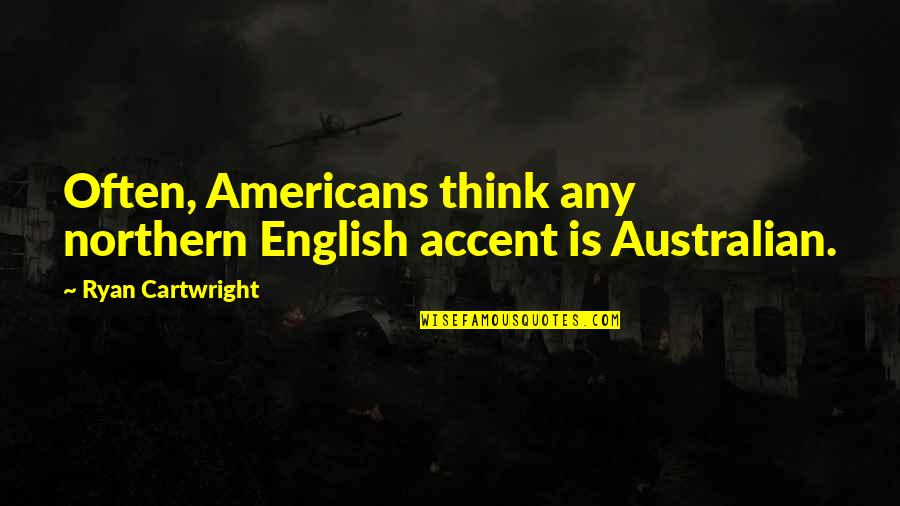 Cartwright Quotes By Ryan Cartwright: Often, Americans think any northern English accent is