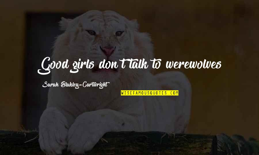 Cartwright Quotes By Sarah Blakley-Cartwright: Good girls don't talk to werewolves