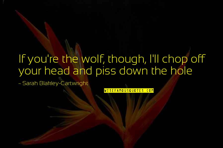 Cartwright Quotes By Sarah Blakley-Cartwright: If you're the wolf, though, I'll chop off