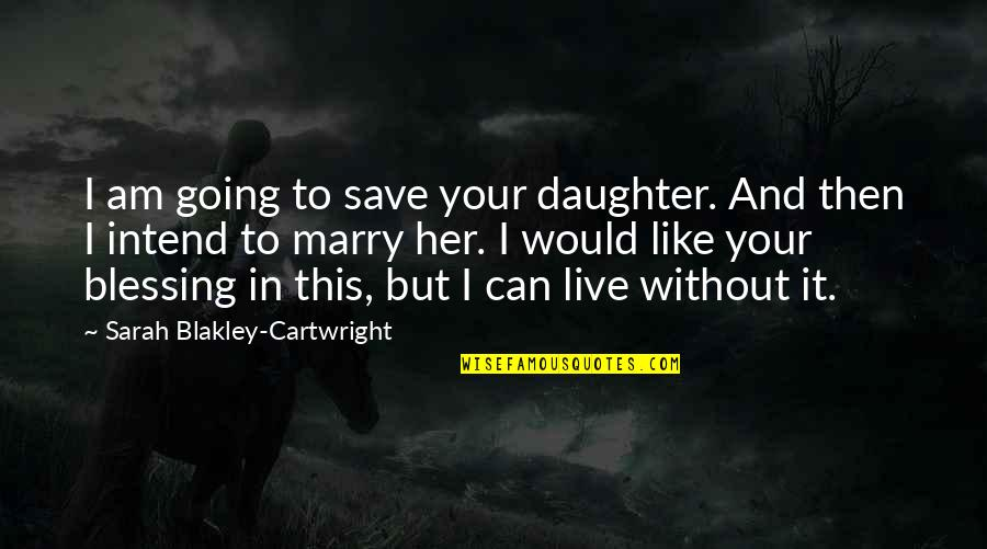 Cartwright Quotes By Sarah Blakley-Cartwright: I am going to save your daughter. And