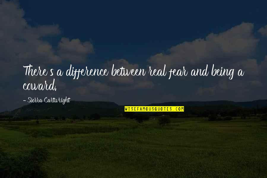 Cartwright Quotes By Sierra Cartwright: There's a difference between real fear and being
