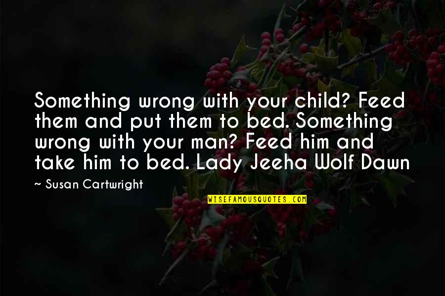 Cartwright Quotes By Susan Cartwright: Something wrong with your child? Feed them and