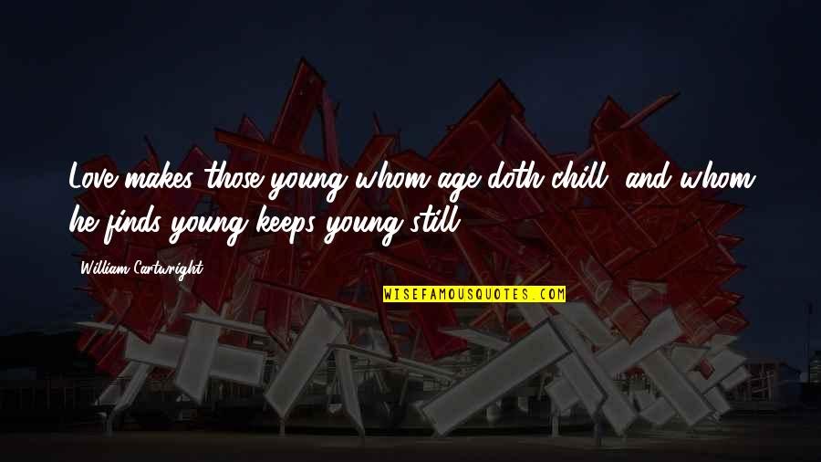 Cartwright Quotes By William Cartwright: Love makes those young whom age doth chill,