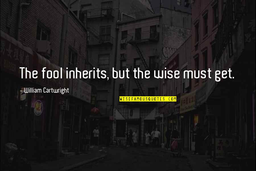 Cartwright Quotes By William Cartwright: The fool inherits, but the wise must get.
