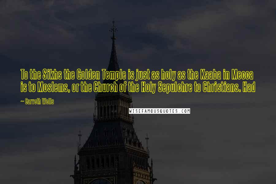 Carveth Wells quotes: To the Sikhs the Golden Temple is just as holy as the Kaaba in Mecca is to Moslems, or the Church of the Holy Sepulchre to Christians. Had