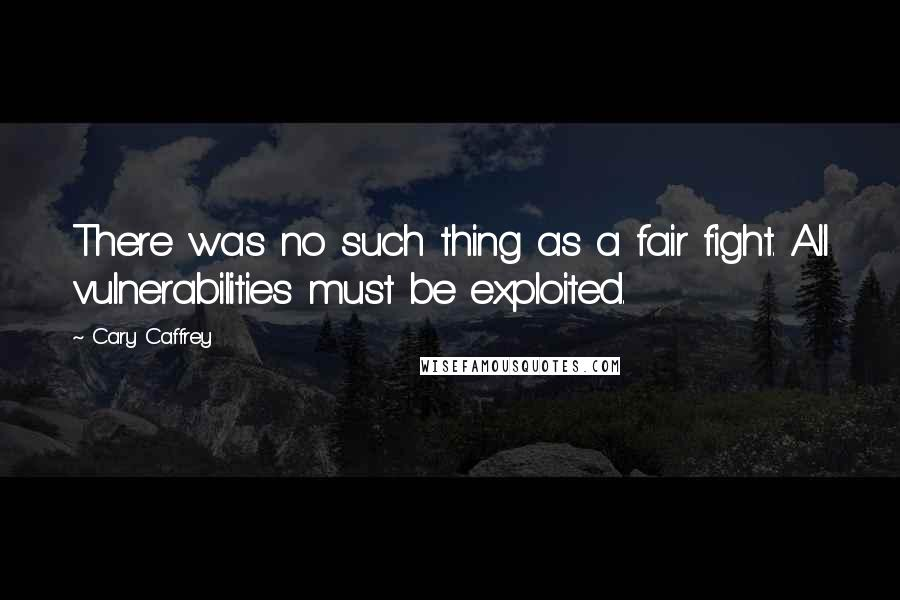 Cary Caffrey quotes: There was no such thing as a fair fight. All vulnerabilities must be exploited.