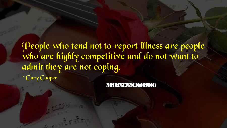 Cary Cooper quotes: People who tend not to report illness are people who are highly competitive and do not want to admit they are not coping.