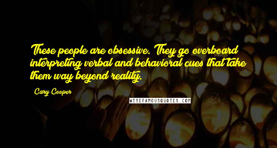 Cary Cooper quotes: These people are obsessive. They go overboard interpreting verbal and behavioral cues that take them way beyond reality.