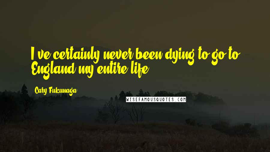 Cary Fukunaga quotes: I've certainly never been dying to go to England my entire life.