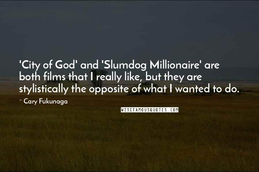 Cary Fukunaga quotes: 'City of God' and 'Slumdog Millionaire' are both films that I really like, but they are stylistically the opposite of what I wanted to do.