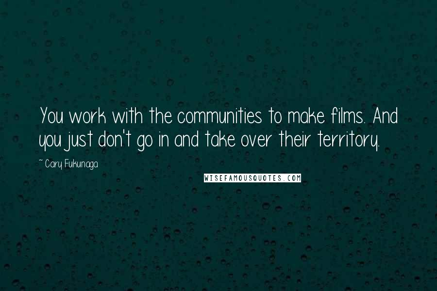 Cary Fukunaga quotes: You work with the communities to make films. And you just don't go in and take over their territory.