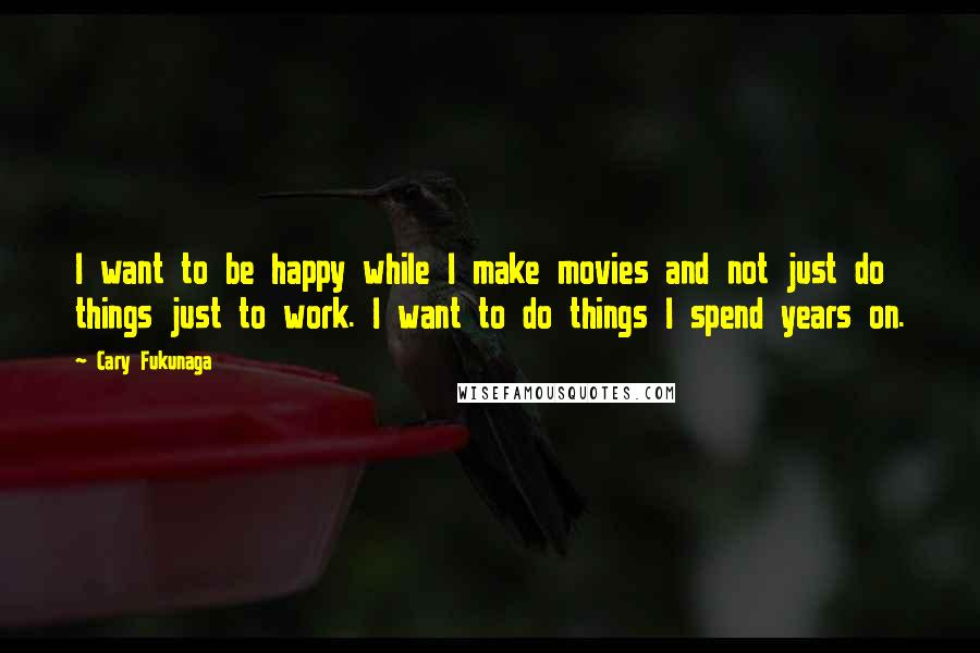 Cary Fukunaga quotes: I want to be happy while I make movies and not just do things just to work. I want to do things I spend years on.