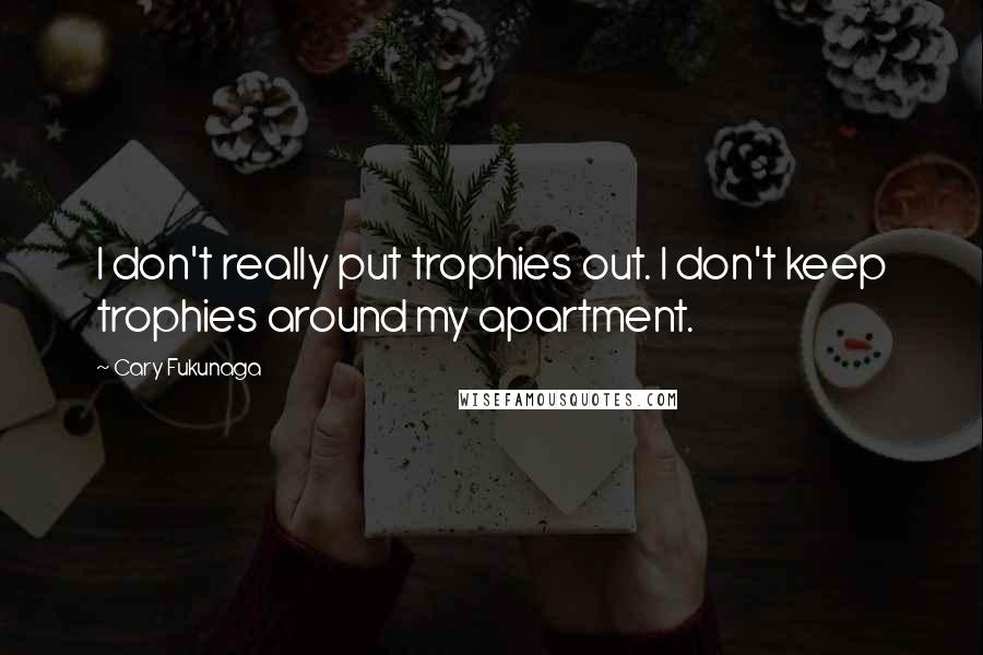 Cary Fukunaga quotes: I don't really put trophies out. I don't keep trophies around my apartment.