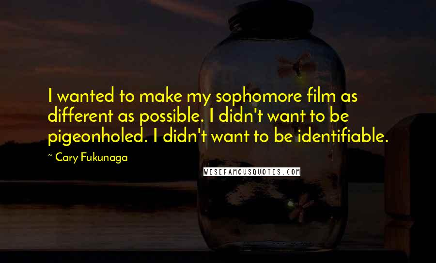 Cary Fukunaga quotes: I wanted to make my sophomore film as different as possible. I didn't want to be pigeonholed. I didn't want to be identifiable.