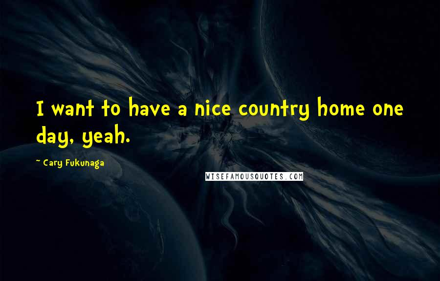 Cary Fukunaga quotes: I want to have a nice country home one day, yeah.