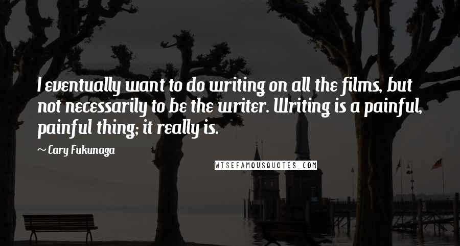 Cary Fukunaga quotes: I eventually want to do writing on all the films, but not necessarily to be the writer. Writing is a painful, painful thing; it really is.