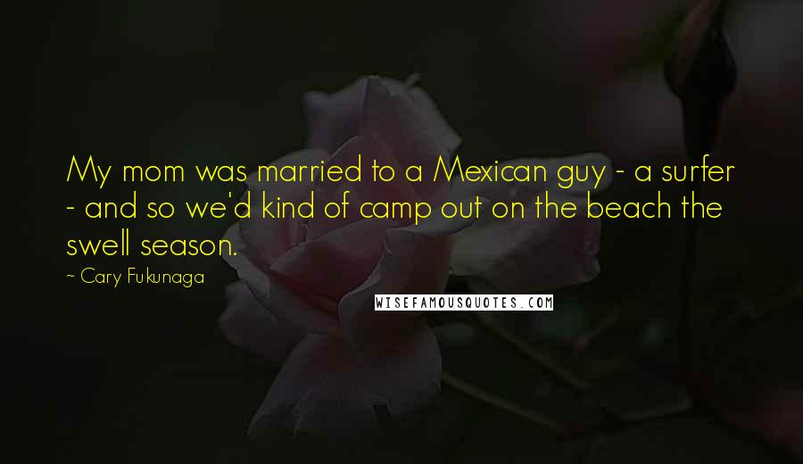 Cary Fukunaga quotes: My mom was married to a Mexican guy - a surfer - and so we'd kind of camp out on the beach the swell season.
