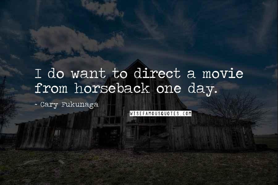 Cary Fukunaga quotes: I do want to direct a movie from horseback one day.