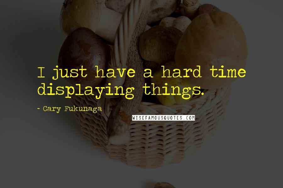 Cary Fukunaga quotes: I just have a hard time displaying things.
