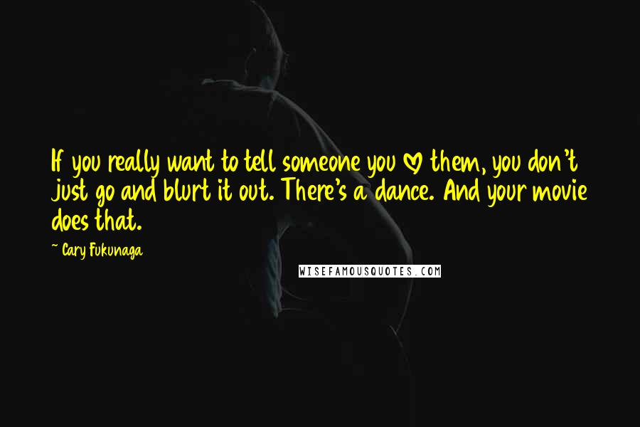 Cary Fukunaga quotes: If you really want to tell someone you love them, you don't just go and blurt it out. There's a dance. And your movie does that.