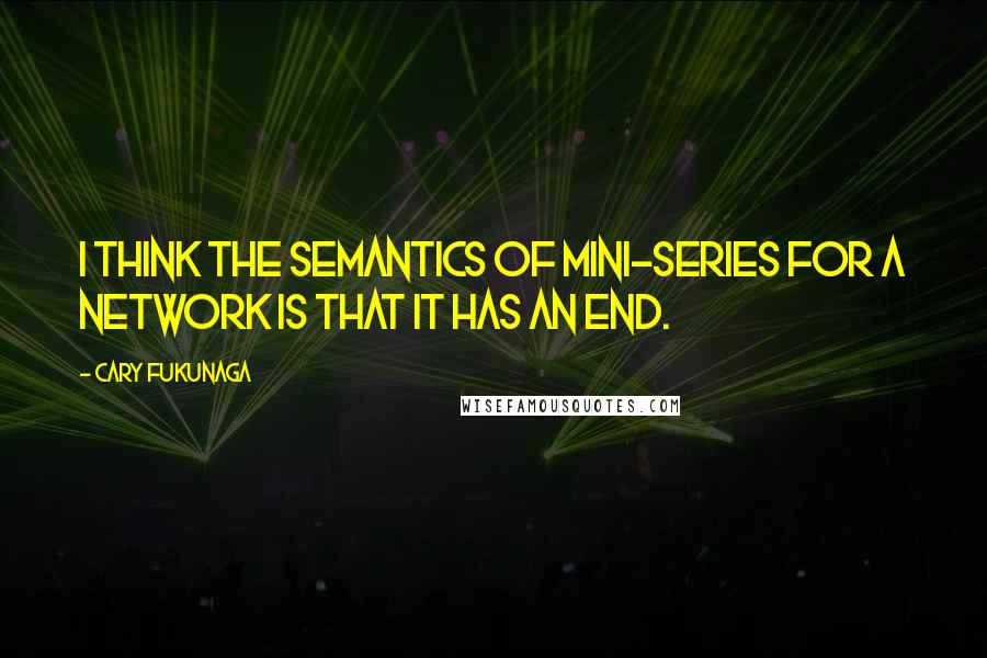 Cary Fukunaga quotes: I think the semantics of mini-series for a network is that it has an end.