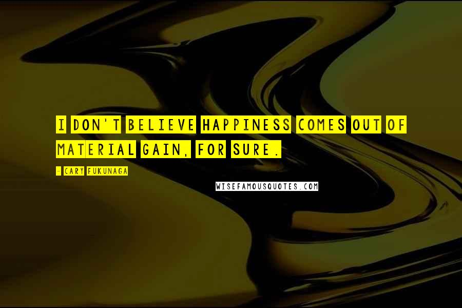 Cary Fukunaga quotes: I don't believe happiness comes out of material gain, for sure.