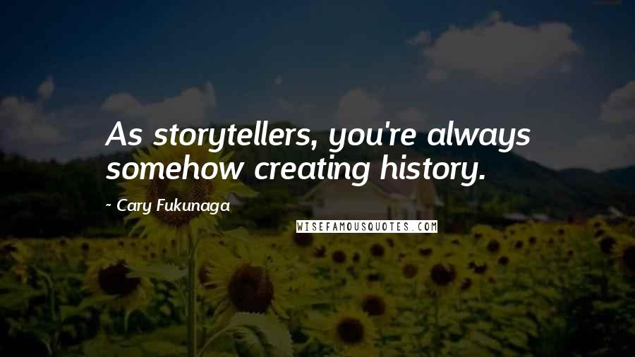 Cary Fukunaga quotes: As storytellers, you're always somehow creating history.