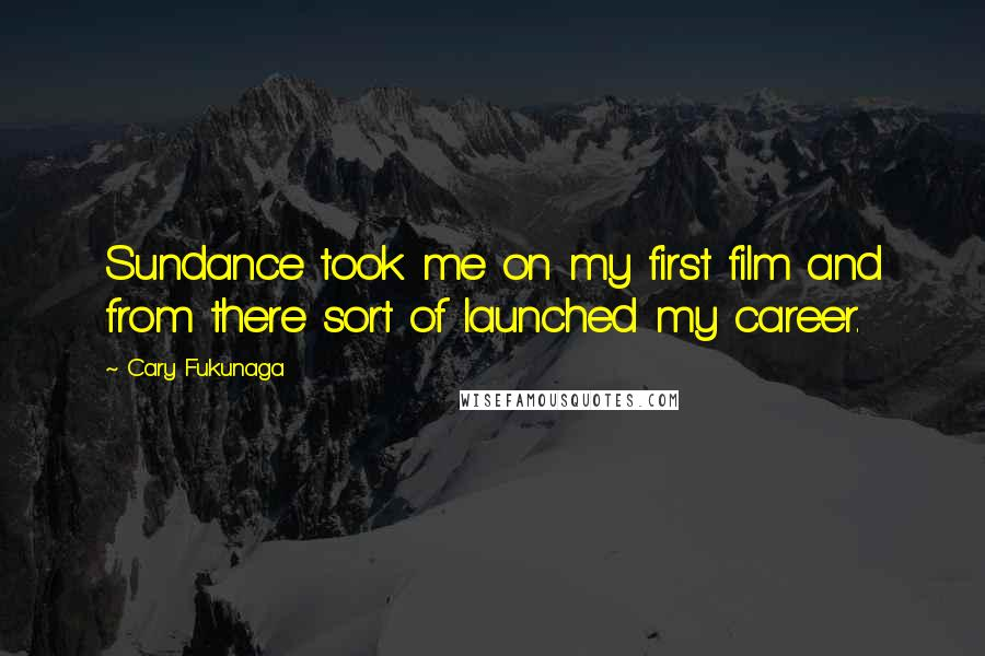 Cary Fukunaga quotes: Sundance took me on my first film and from there sort of launched my career.