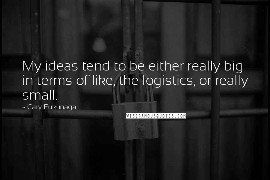 Cary Fukunaga quotes: My ideas tend to be either really big in terms of like, the logistics, or really small.