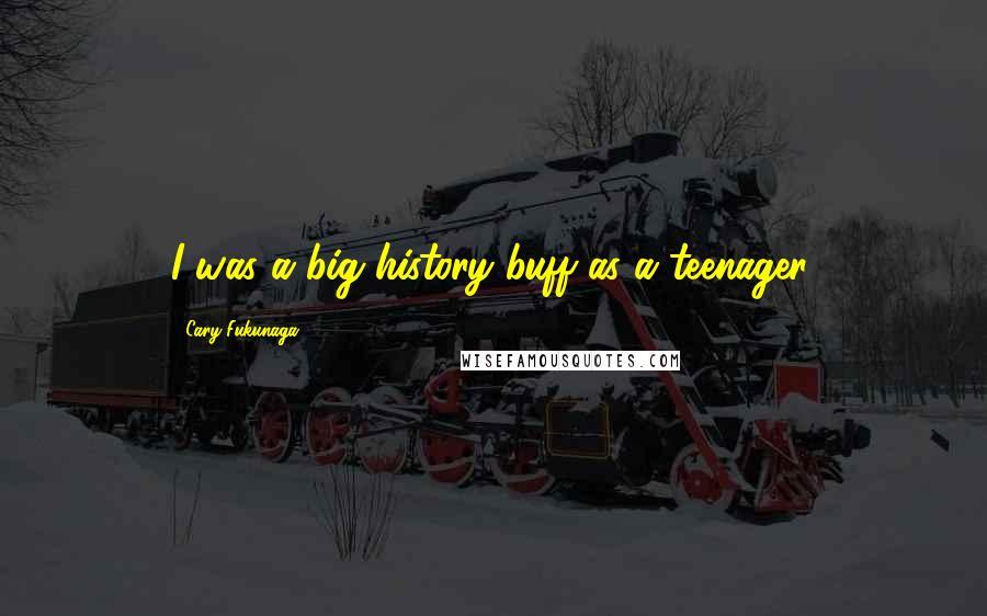 Cary Fukunaga quotes: I was a big history buff as a teenager.