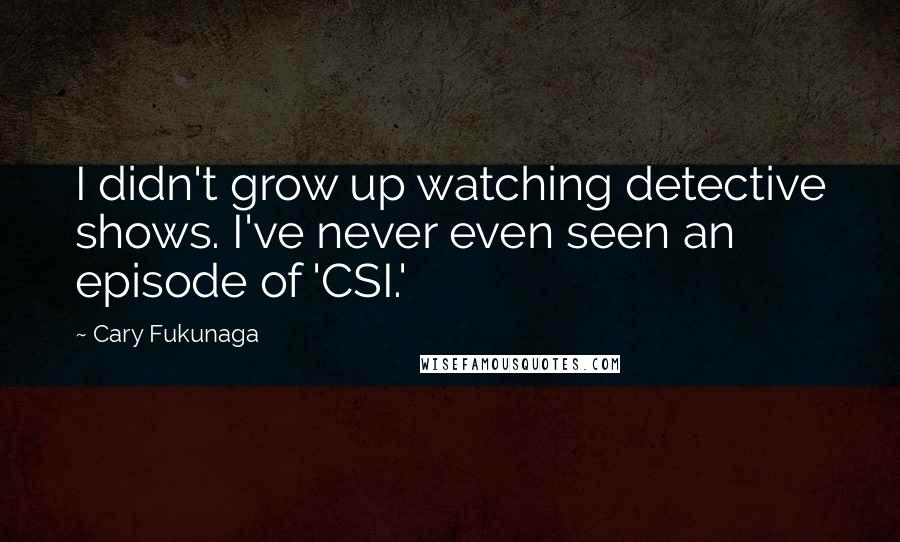 Cary Fukunaga quotes: I didn't grow up watching detective shows. I've never even seen an episode of 'CSI.'