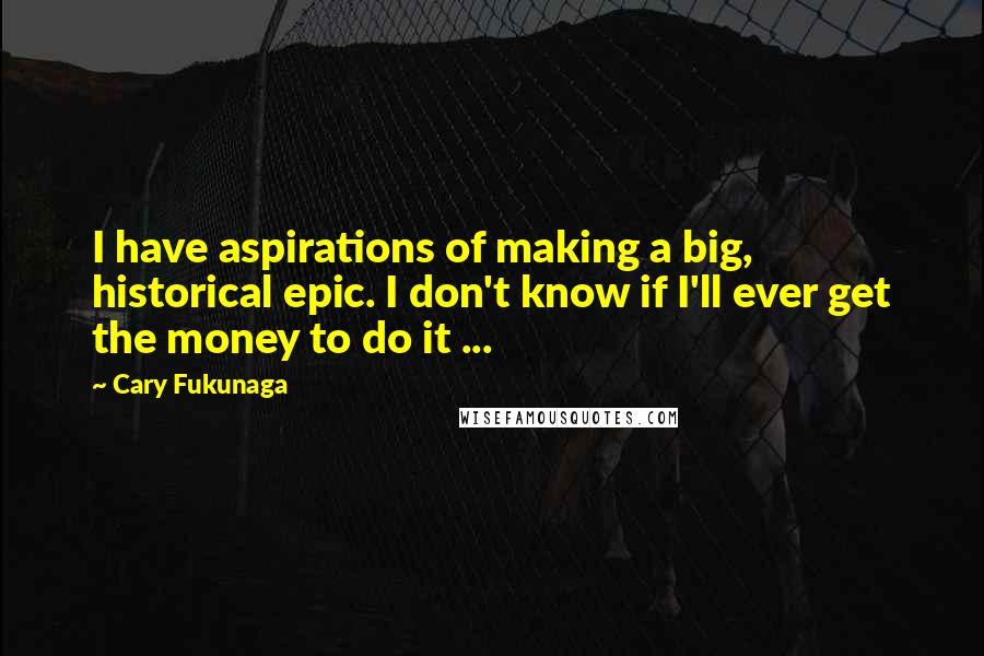 Cary Fukunaga quotes: I have aspirations of making a big, historical epic. I don't know if I'll ever get the money to do it ...