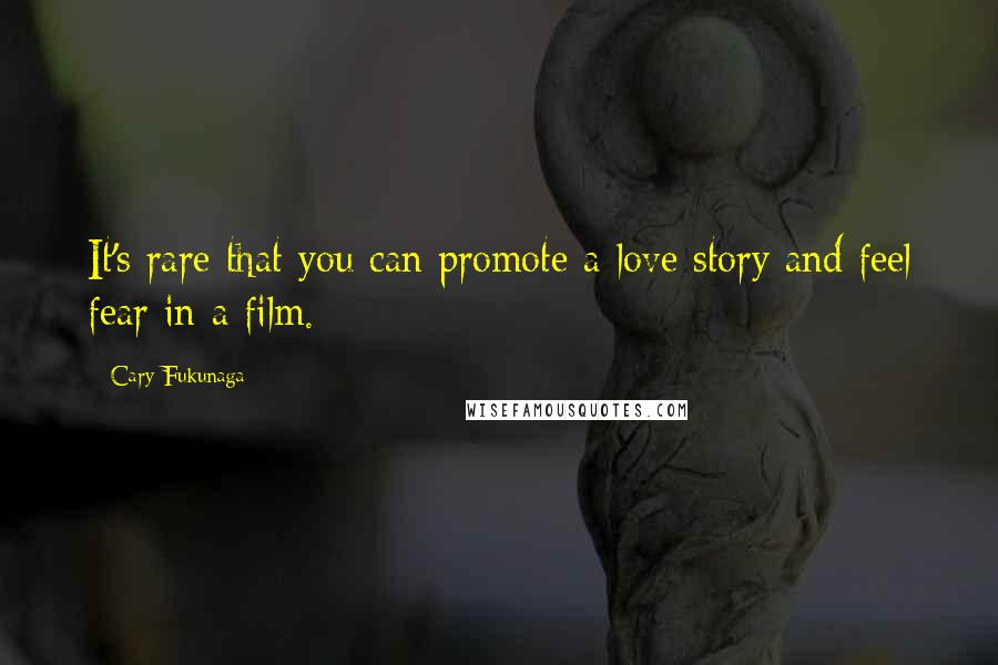 Cary Fukunaga quotes: It's rare that you can promote a love story and feel fear in a film.