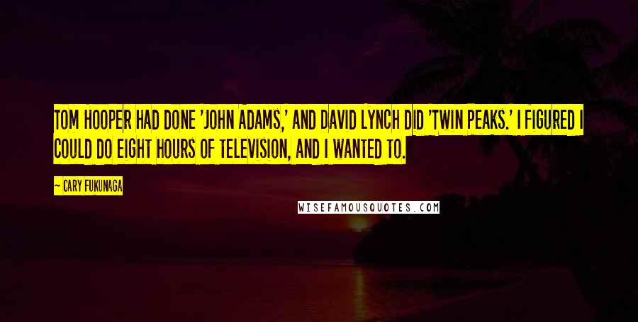 Cary Fukunaga quotes: Tom Hooper had done 'John Adams,' and David Lynch did 'Twin Peaks.' I figured I could do eight hours of television, and I wanted to.