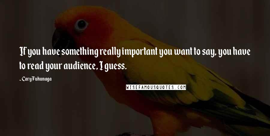 Cary Fukunaga quotes: If you have something really important you want to say, you have to read your audience, I guess.