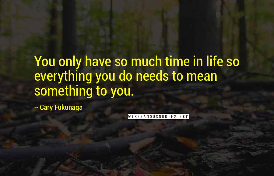 Cary Fukunaga quotes: You only have so much time in life so everything you do needs to mean something to you.