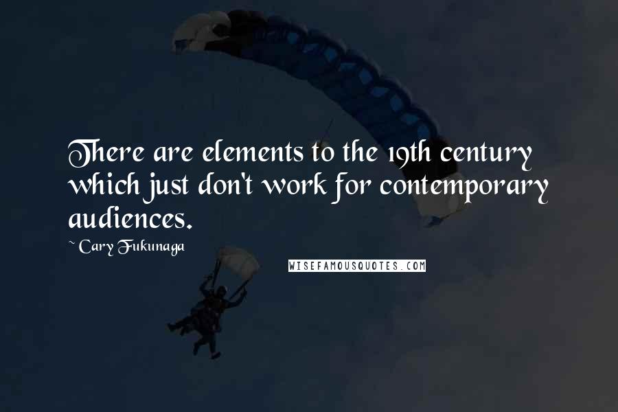 Cary Fukunaga quotes: There are elements to the 19th century which just don't work for contemporary audiences.