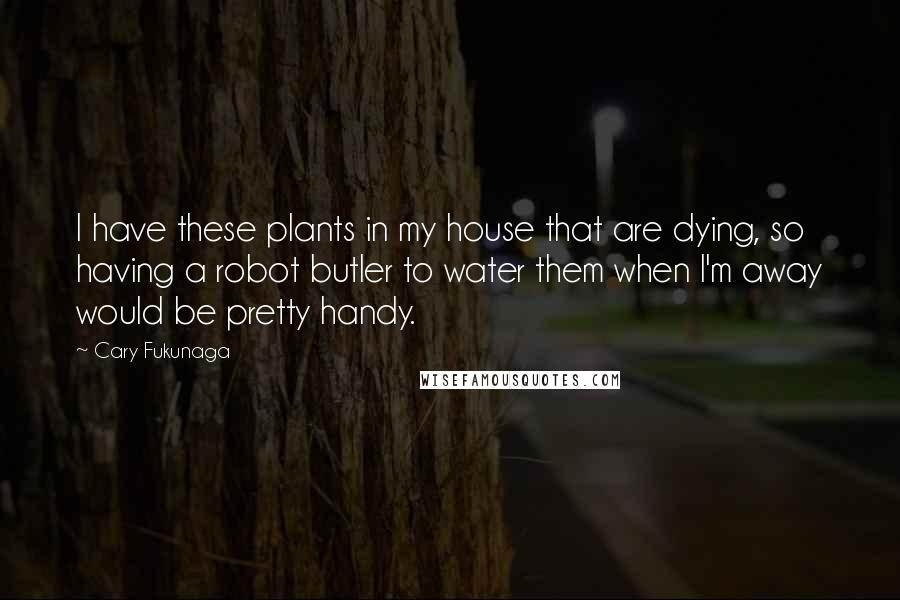 Cary Fukunaga quotes: I have these plants in my house that are dying, so having a robot butler to water them when I'm away would be pretty handy.