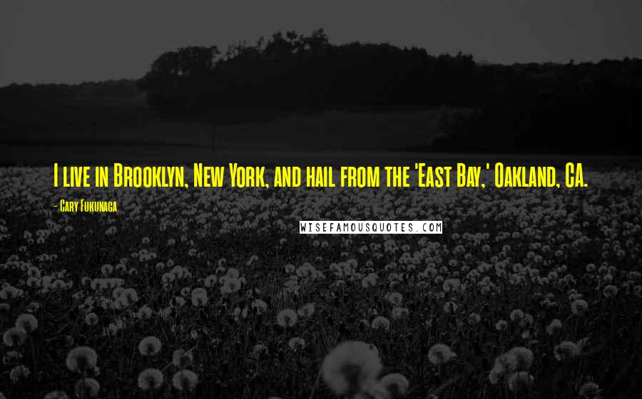 Cary Fukunaga quotes: I live in Brooklyn, New York, and hail from the 'East Bay,' Oakland, CA.
